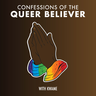 """A brown background. At the top it says """"Confessions of the Queer Believer."""" In the center are brown skinned praying hands with rainbow colored cloth around the wrists. With Kwame is written at the bottom."""