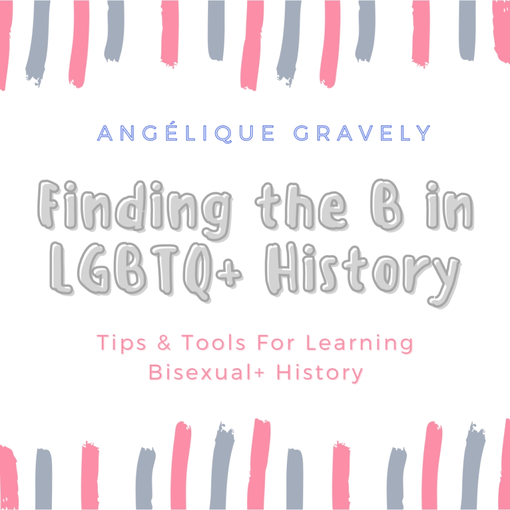 """The cover of the ebook """"Finding the B in LGBTQ+ History: Tips & Tools for Learning Bisexual+ History."""" The main title is centered on a white page and is grayish purple in color. Below the main title, the subtitle is centered in a smaller pink font. Above the main title, the author's name is listed in a blue stenciled font as Angélique Gravely. There are thick pink and purplish blue lines at the top and bottom of the image."""