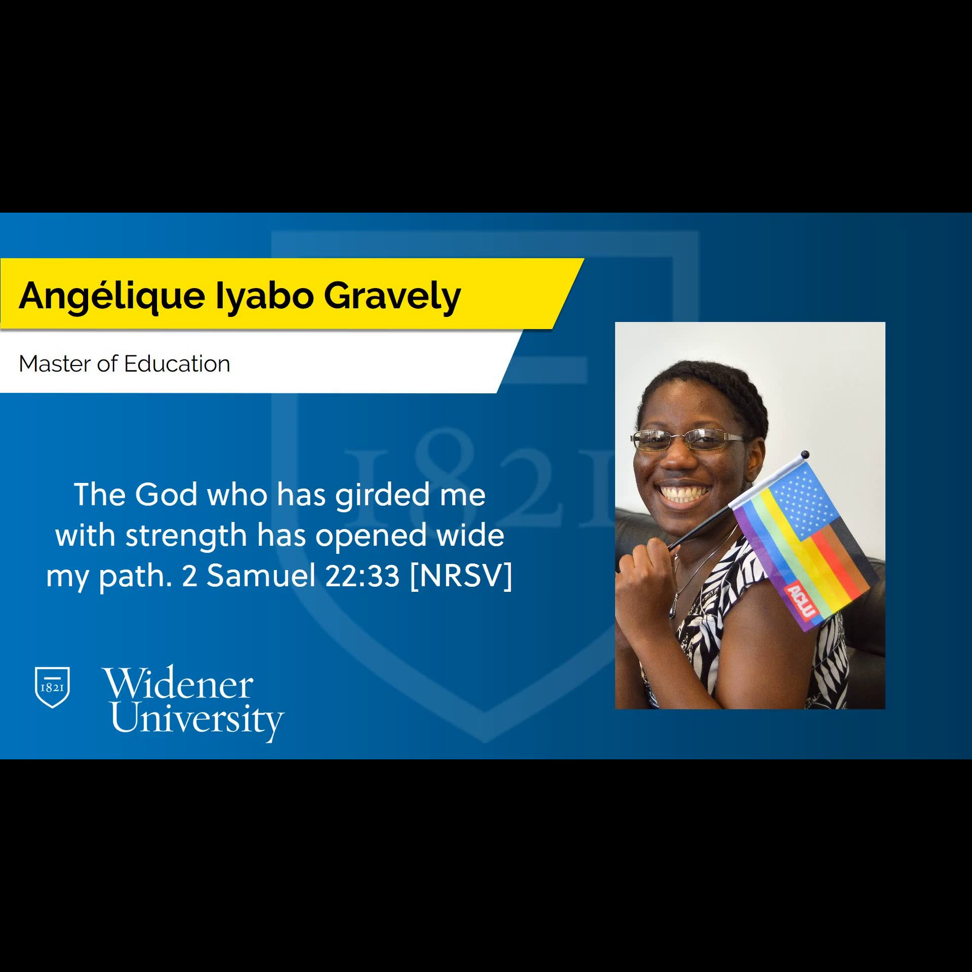 """A blue slide with a photo of Angel smiling and holding a small More Color, More Pride themed US flag that has the ACLU logo on the bottom. At the top of the slide, it reads """"Angélique Iyabo Gravely, Master of Education."""" In the center of the slide it reads, """"The God who has girded me with strength has opened wide my path. 2 Samuel 22:33 [NRSV]"""" At the bottom of the slide, it says """"Widener University"""" next to the university logo."""